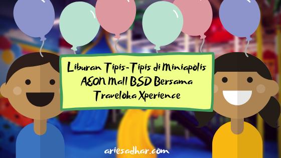 Liburan Tipis-Tipis di Miniapolis AEON Mall BSD Bersama Traveloka Xperience